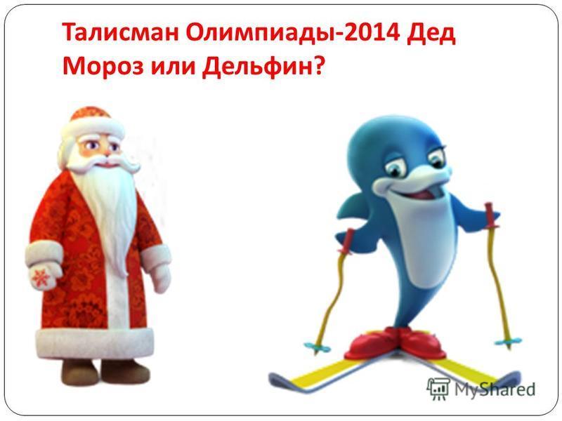 Талисман Олимпиады -2014 Дед Мороз или Дельфин ?