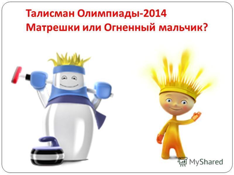 Талисман Олимпиады -2014 Матрешки или Огненный мальчик ?
