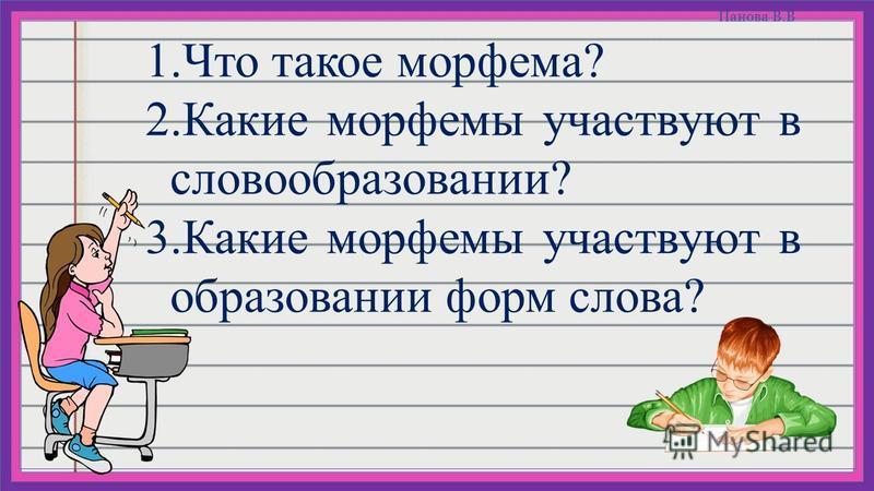 Панова В.В 1. Что такое морфема? 2. Какие морфемы участвуют в словообразовании? 3. Какие морфемы участвуют в образовании форм слова?