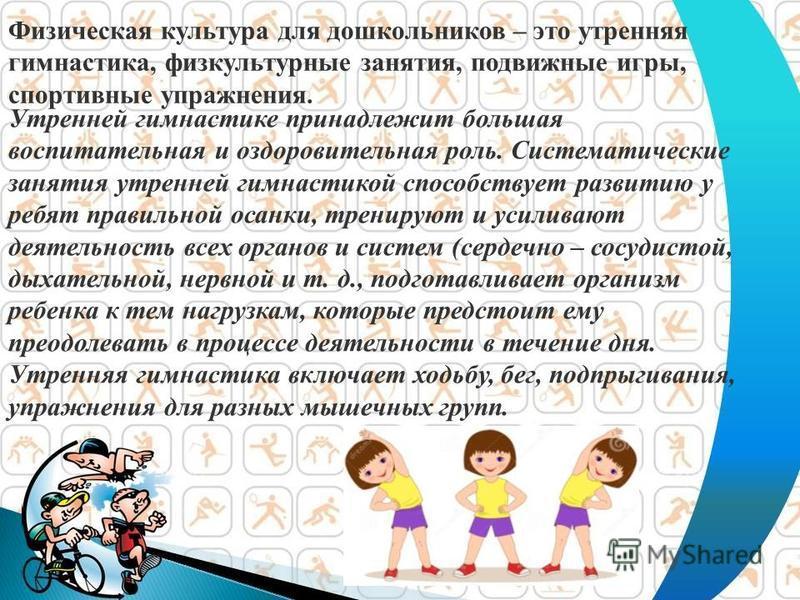 Физическая культура для дошкольников – это утренняя гимнастика, физкультурные занятия, подвижные игры, спортивные упражнения. Утренней гимнастике принадлежит большая воспитательная и оздоровительная роль. Систематические занятия утренней гимнастикой