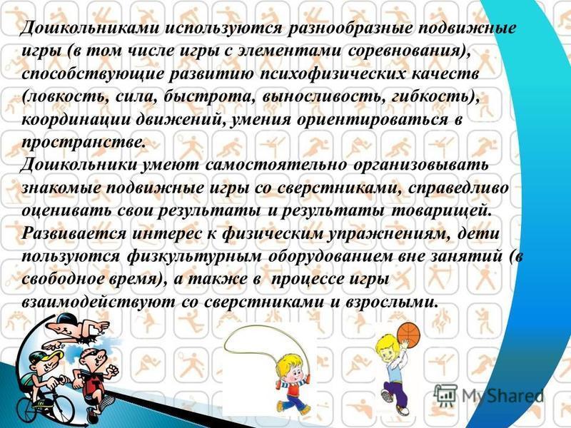Дошкольниками используются разнообразные подвижные игры (в том числе игры с элементами соревнования), способствующие развитию психофизических качеств (ловкость, сила, быстрота, выносливость, гибкость), координации движений, умения ориентироваться в п