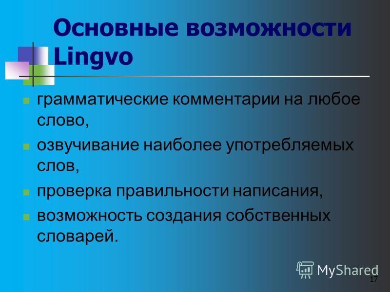17 Основные возможности Lingvo грамматические комментарии на любое слово, озвучивание наиболее употребляемых слов, проверка правильности написания, возможность создания собственных словарей.