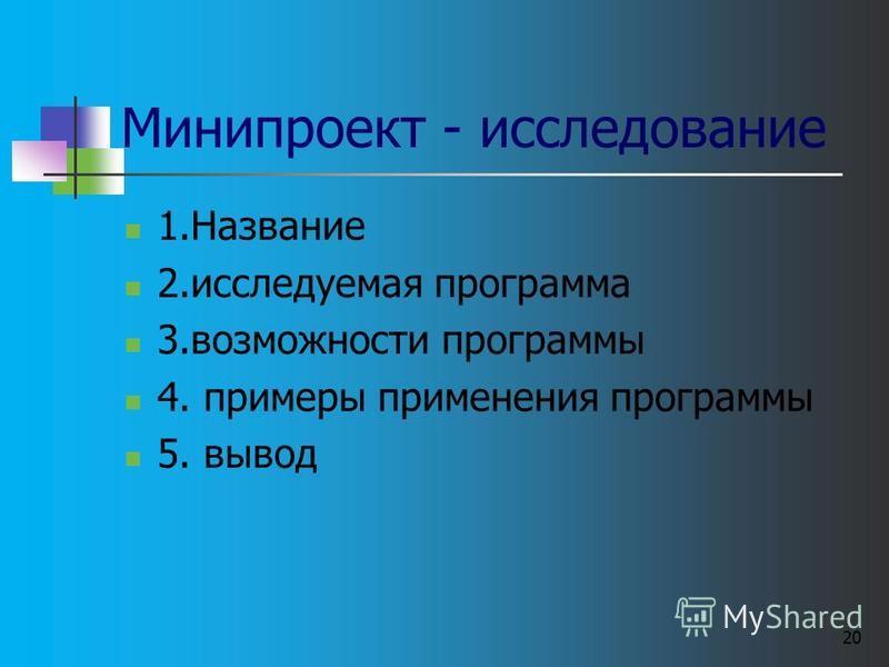 Минипроект - исследование 1. Название 2. исследуемая программа 3. возможности программы 4. примеры применения программы 5. вывод 20