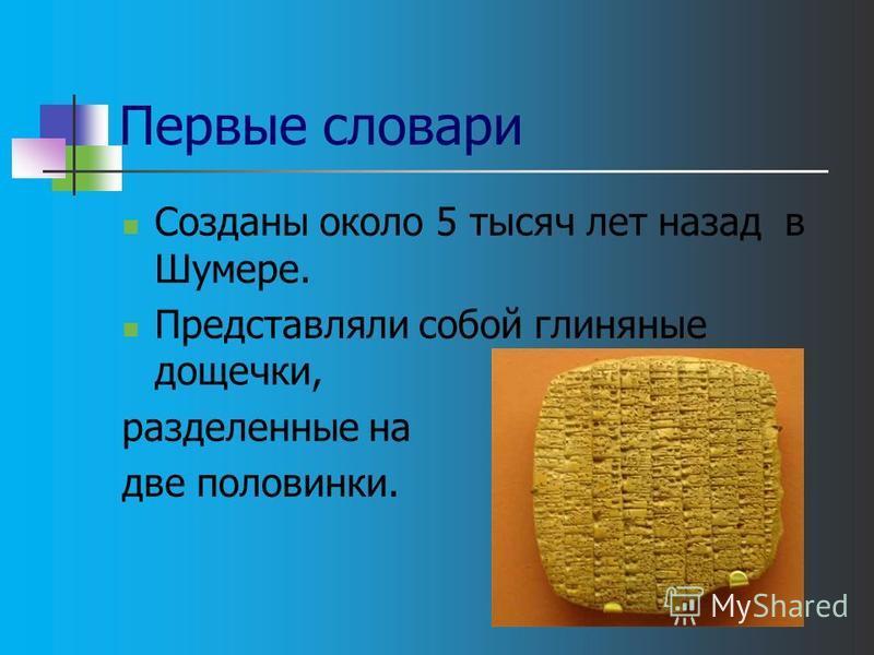Первые словари Созданы около 5 тысяч лет назад в Шумере. Представляли собой глиняные дощечки, разделенные на две половинки.
