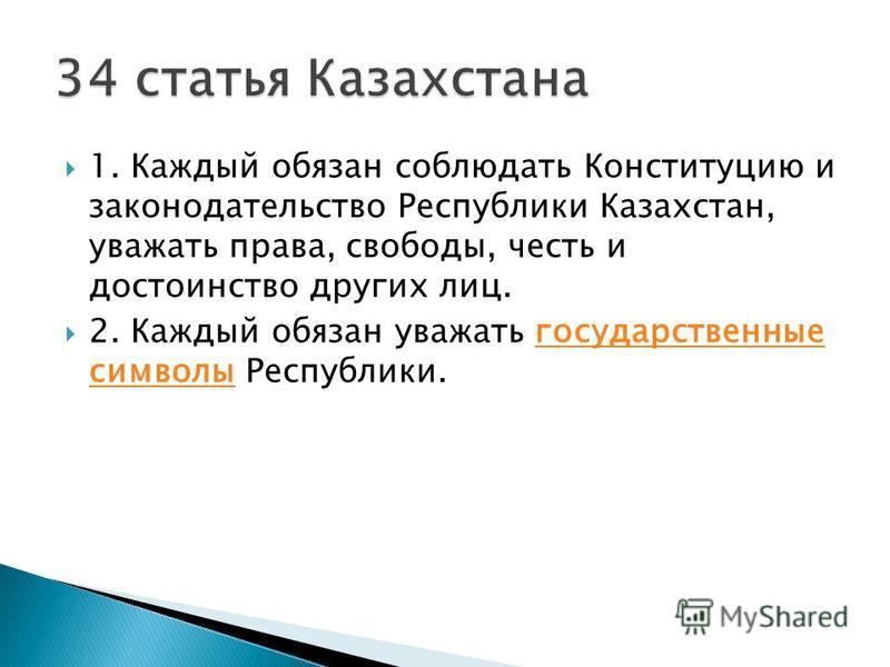 1. Каждый обязан соблюдать Конституцию и законодательство Республики Казахстан, уважать права, свободы, честь и достоинство других лиц. 2. Каждый обязан уважать государственные символы Республики.государственные символы