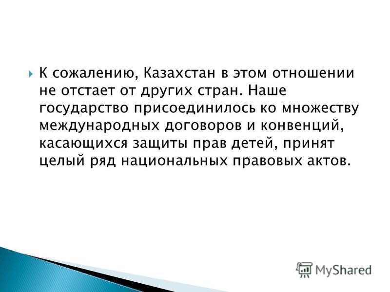 К сожалению, Казахстан в этом отношении не отстает от других стран. Наше государство присоединилось ко множеству международных договоров и конвенций, касающихся защиты прав детей, принят целый ряд национальных правовых актов.