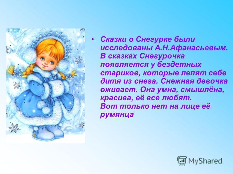 Сказки о Снегурке были исследованы А.Н.Афанасьевым. В сказках Снегурочка появляется у бездетных стариков, которые лепят себе дитя из снега. Снежная девочка оживает. Она умна, смышлёна, красива, её все любят. Вот только нет на лице её румянца