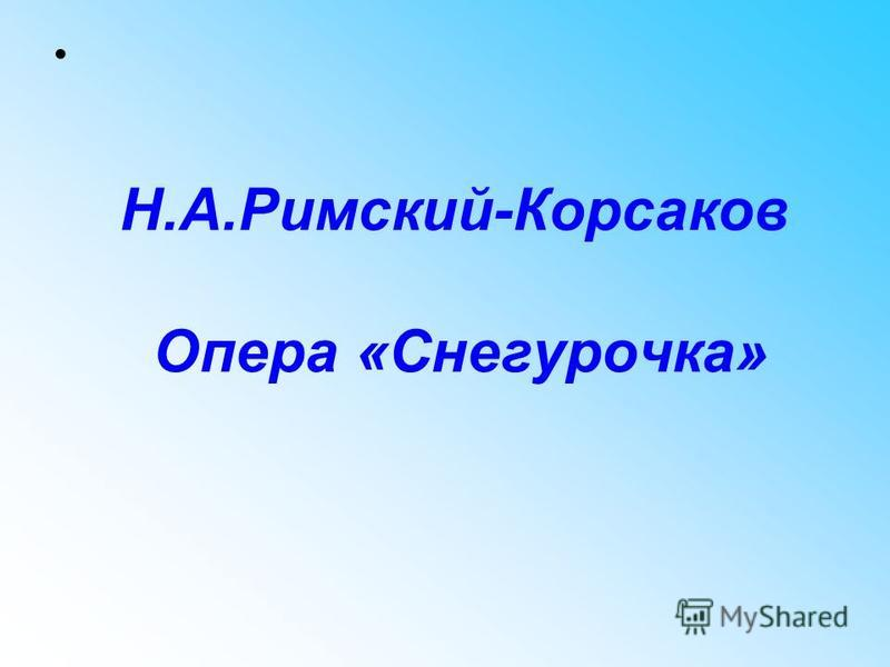 Н.А.Римский-Корсаков Опера «Снегурочка»