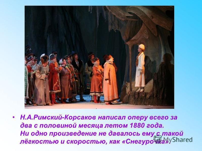 Н.А.Римский-Корсаков написал оперу всего за два с половиной месяца летом 1880 года. Ни одно произведение не давалось ему с такой лёгкостью и скоростью, как «Снегурочка».