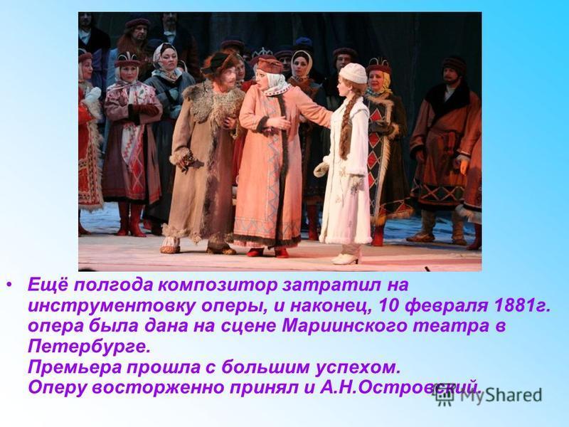 Ещё полгода композитор затратил на инструментовку оперы, и наконец, 10 февраля 1881 г. опера была дана на сцене Мариинского театра в Петербурге. Премьера прошла с большим успехом. Оперу восторженно принял и А.Н.Островский.
