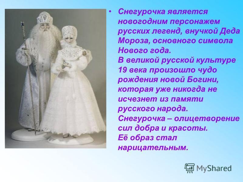Снегурочка является новогодним персонажем русских легенд, внучкой Деда Мороза, основного символа Нового года. В великой русской культуре 19 века произошло чудо рождения новой Богини, которая уже никогда не исчезнет из памяти русского народа. Снегуроч