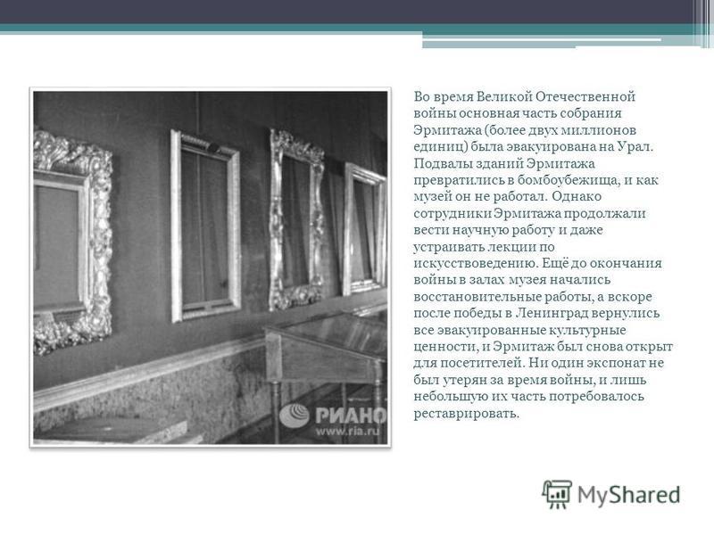 Во время Великой Отечественной войны основная часть собрания Эрмитажа (более двух миллионов единиц) была эвакуирована на Урал. Подвалы зданий Эрмитажа превратились в бомбоубежища, и как музей он не работал. Однако сотрудники Эрмитажа продолжали вести