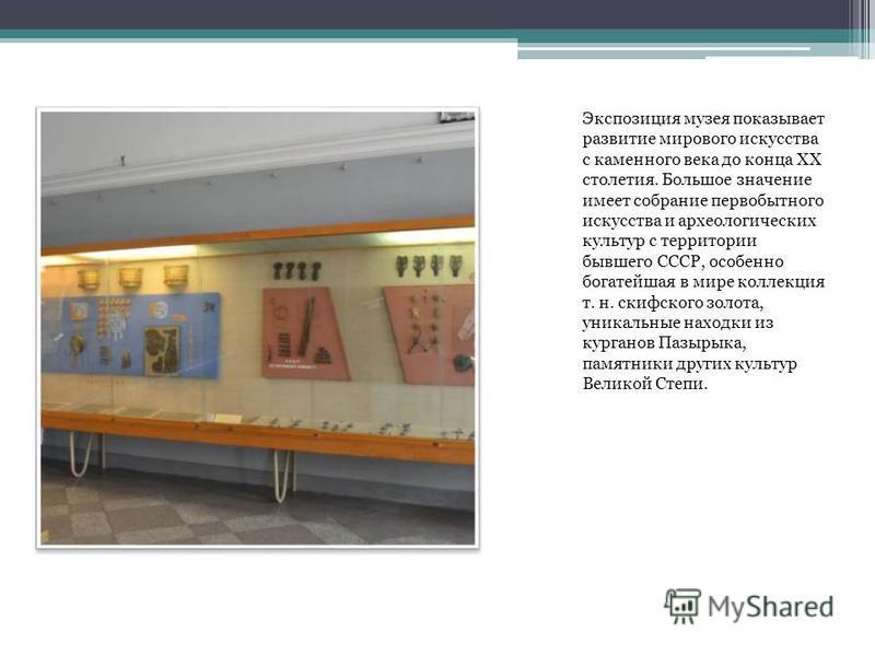 Экспозиция музея показывает развитие мирового искусства с каменного века до конца XX столетия. Большое значение имеет собрание первобытного искусства и археологических культур с территории бывшего СССР, особенно богатейшая в мире коллекция т. н. скиф