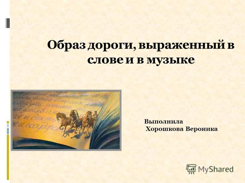 Образ дороги, выраженный в слове и в музыке Выполнила Хорошкова Вероника
