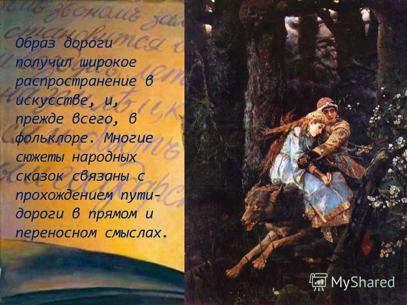 Образ дороги получил широкое распространение в искусстве, и, прежде всего, в фольклоре. Многие сюжеты народных сказок связаны с прохождением пути- дороги в прямом и переносном смыслах..
