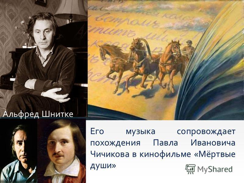 Его музыка сопровождает похождения Павла Ивановича Чичикова в кинофильме «Мёртвые души» Альфред Шнитке
