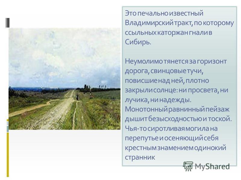 Это печально известный Владимирский тракт, по которому ссыльных каторжан гнали в Сибирь. Неумолимо тянется за горизонт дорога, свинцовые тучи, повисшие над ней, плотно закрыли солнце: ни просвета, ни лучика, ни надежды. Монотонный равнинный пейзаж ды