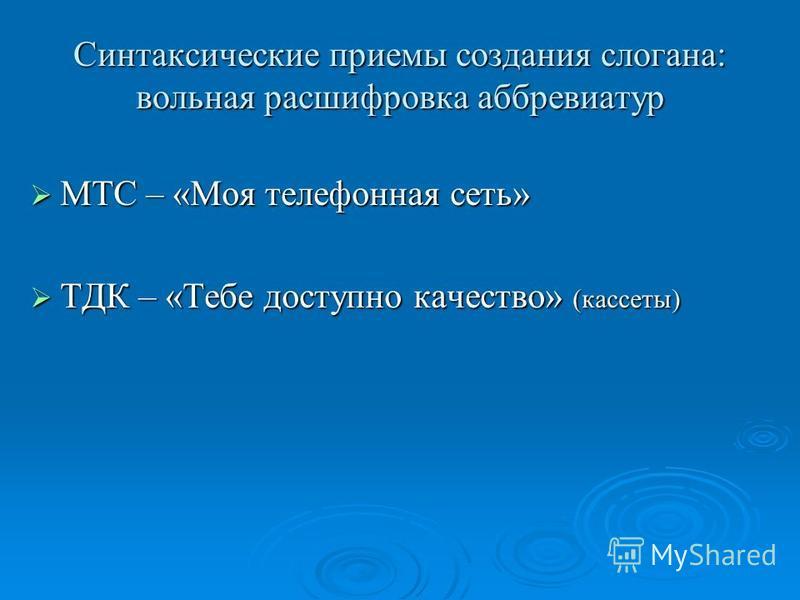 Синтаксические приемы создания слогана: вольная расшифровка аббревиатур МТС – «Моя телефонная сеть» МТС – «Моя телефонная сеть» ТДК – «Тебе доступно качество» (кассеты) ТДК – «Тебе доступно качество» (кассеты)