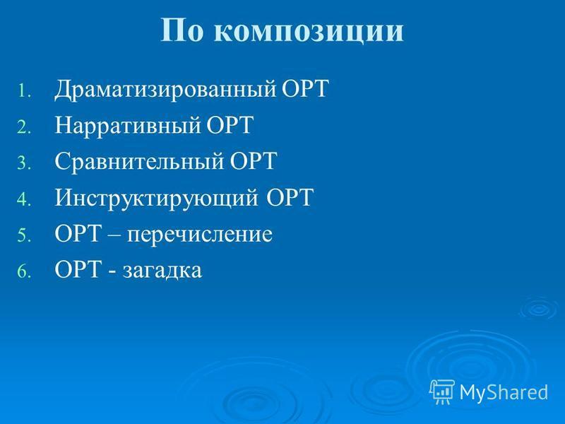 По композиции 1. 1. Драматизированный ОРТ 2. 2. Нарративный ОРТ 3. 3. Сравнительный ОРТ 4. 4. Инструктирующий ОРТ 5. 5. ОРТ – перечисление 6. 6. ОРТ - загадка