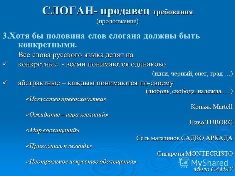 СЛОГАН- продавец требования (продолжение) 3. Хотя бы половина слов слогана должны быть конкретными. Все слова русского языка делят на конкретные - всеми понимаются одинаково конкретные - всеми понимаются одинаково (идти, черный, снег, град …) абстрак