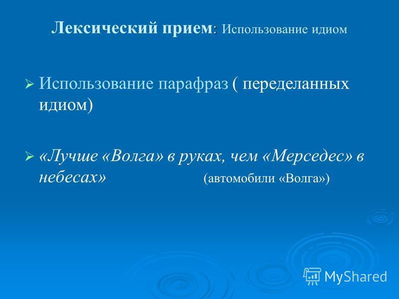 : Лексический прием : Использование идиом Использование парафраз ( переделанных идиом) «Лучше «Волга» в руках, чем «Мерседес» в небесах» (автомобили «Волга»)