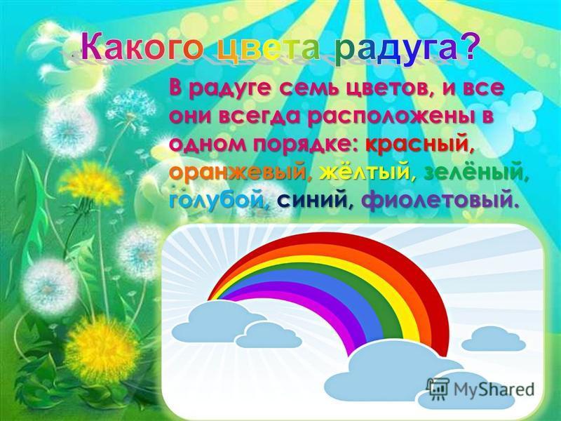 В радуге семь цветов, и все они всегда расположены в одном порядке: красный, оранжевый, жёлтый, зелёный, голубой, синий, фиолетовый.