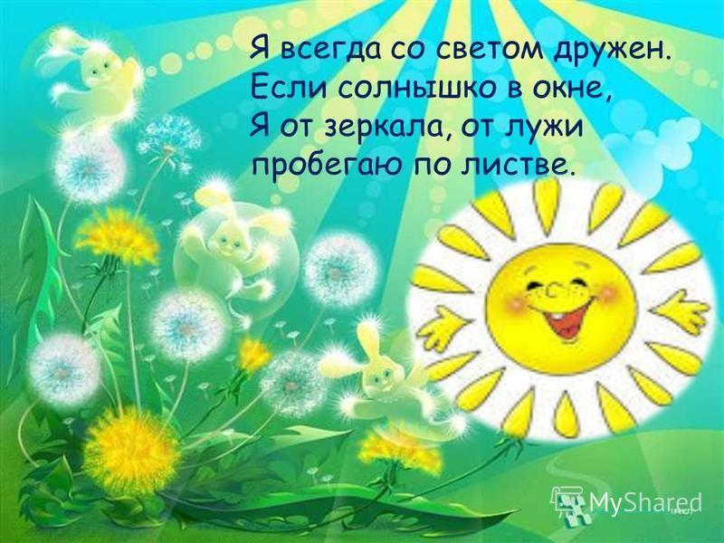 Я всегда со светом дружен. Если солнышко в окне, Я от зеркала, от лужи пробегаю по листве.