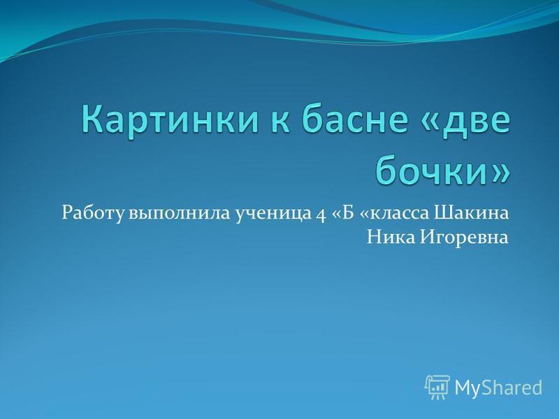 Работу выполнила ученица 4 «Б «класса Шакина Ника Игоревна