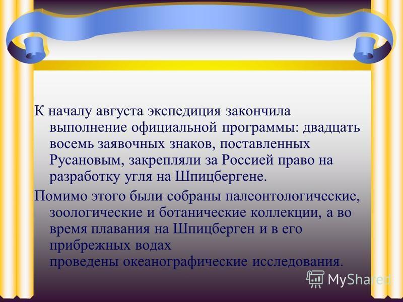 К началу августа экспедиция закончила выполнение официальной программы: двадцать восемь заявочных знаков, поставленных Русановым, закрепляли за Россией право на разработку угля на Шпицбергене. Помимо этого были собраны палеонтологические, зоологическ
