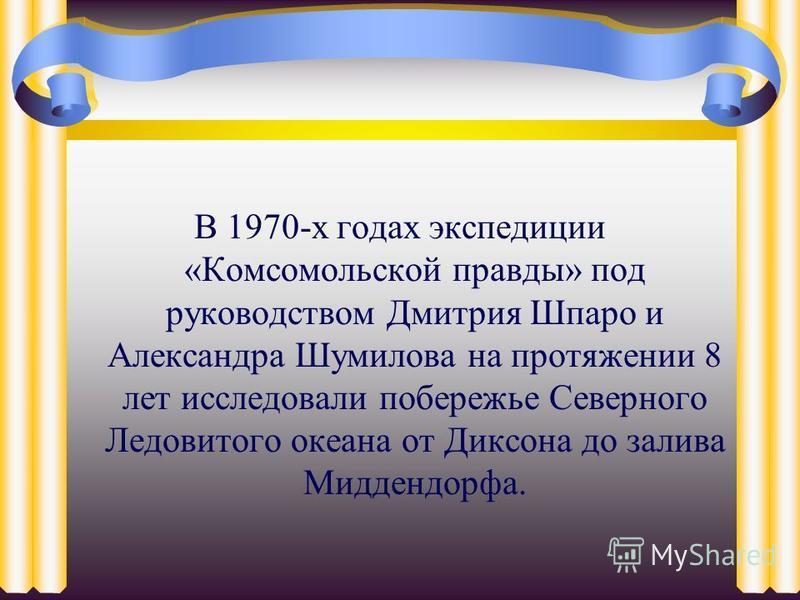 В 1970-х годах экспедиции «Комсомольской правды» под руководством Дмитрия Шпаро и Александра Шумилова на протяжении 8 лет исследовали побережье Северного Ледовитого океана от Диксона до залива Миддендорфа.