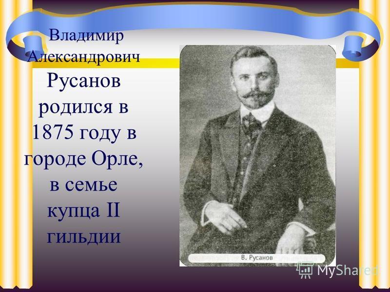Владимир Александрович Русанов родился в 1875 году в городе Орле, в семье купца II гильдии