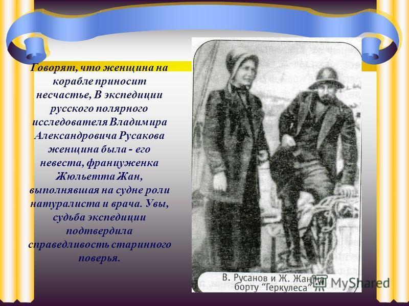 Говорят, что женщина на корабле приносит несчастье, В экспедиции русского полярного исследователя Владимира Александровича Русакова женщина была - его невеста, француженка Жюльетта Жан, выполнявшая на судне роли натуралиста и врача. Увы, судьба экспе