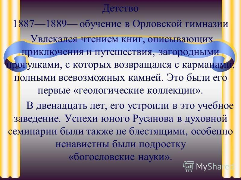 Детство 18871889 обучение в Орловской гимназии Увлекался чтением книг, описывающих приключения и путешествия, загородными прогулками, с которых возвращался с карманами, полными всевозможных камней. Это были его первые «геологические коллекции». В две