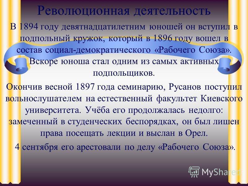 Революционная деятельность В 1894 году девятнадцатилетним юношей он вступил в подпольный кружок, который в 1896 году вошел в состав социал-демократического «Рабочего Союза». Вскоре юноша стал одним из самых активных подпольщиков. Окончив весной 1897