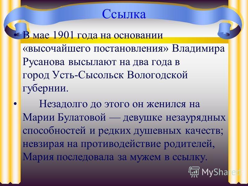Ссылка В мае 1901 года на основании «высочайшего постановления» Владимира Русанова высылают на два года в город Усть-Сысольск Вологодской губернии. Незадолго до этого он женился на Марии Булатовой девушке незаурядных способностей и редких душевных ка
