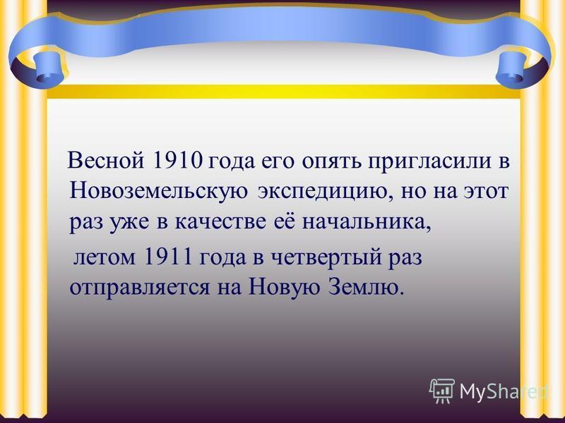 Весной 1910 года его опять пригласили в Новоземельскую экспедицию, но на этот раз уже в качестве её начальника, летом 1911 года в четвертый раз отправляется на Новую Землю.