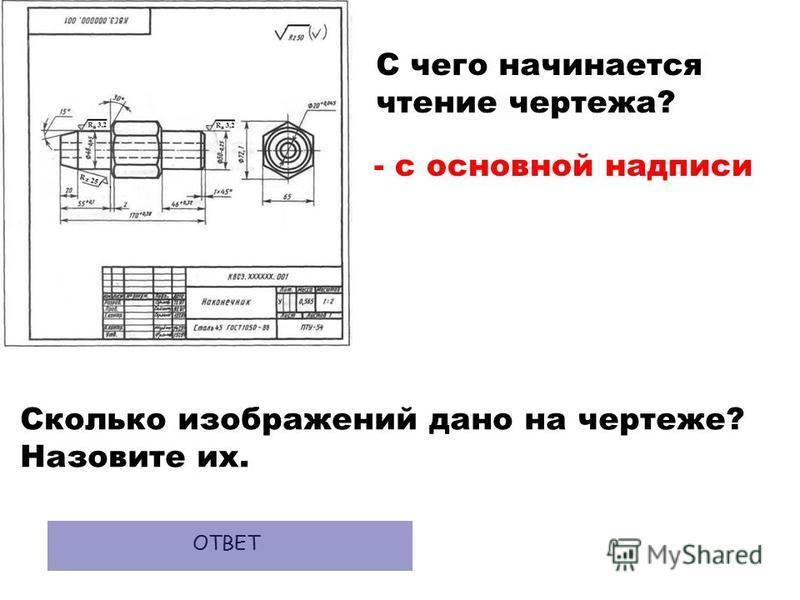 С чего начинается чтение чертежа? - с основной надписи ОТВЕТ Сколько изображений дано на чертеже? Назовите их.