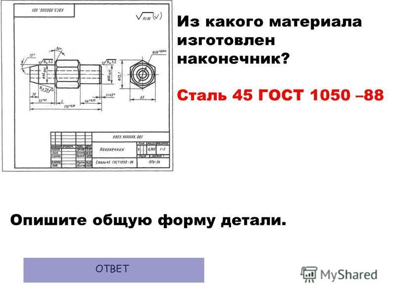 Из какого материала изготовлен наконечник? Сталь 45 ГОСТ 1050 –88 Опишите общую форму детали. ОТВЕТ