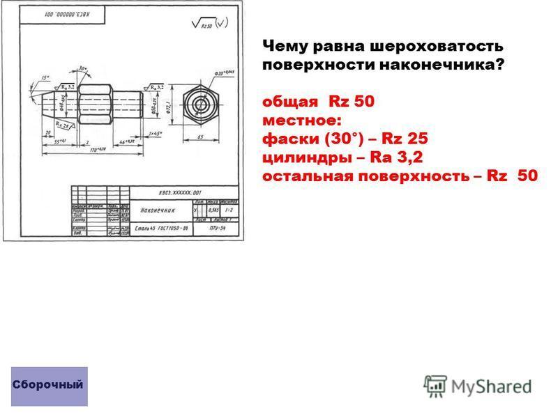 Чему равна шероховатость поверхности наконечника? общая Rz 50 местное: фаски (30°) – Rz 25 цилиндры – Rа 3,2 остальная поверхность – Rz 50 Сборочный