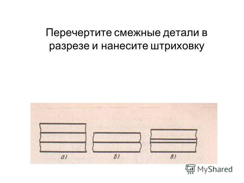 Перечертите смежные детали в разрезе и нанесите штриховку