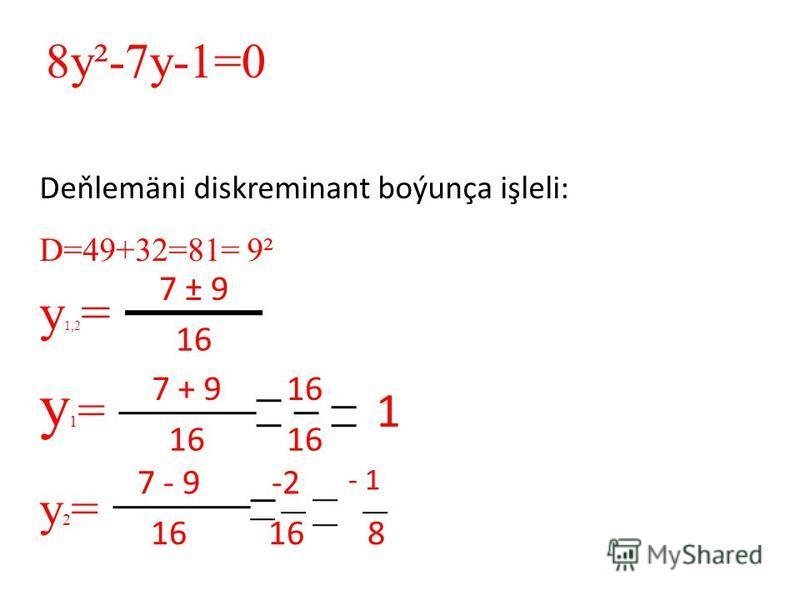 Deňlemäni diskreminant boýunça işleli: D=49+32=81= 9² y 1,2 = y1=y1= y2=y2= 7 ± 9 16 7 + 916 1 8y²-7y-1=0 7 - 9-2 - 1 16 8