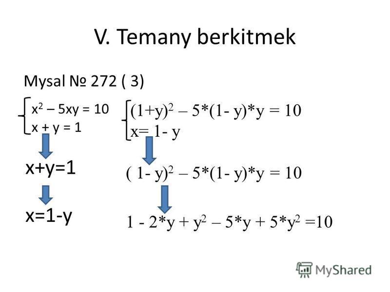 V. Temany berkitmek Mysal 272 ( 3) x 2 – 5xy = 10 x + y = 1 x=1-y (1+y) 2 – 5*(1- y)*y = 10 x= 1- y ( 1- y) 2 – 5*(1- y)*y = 10 1 - 2*y + y 2 – 5*y + 5*y 2 =10