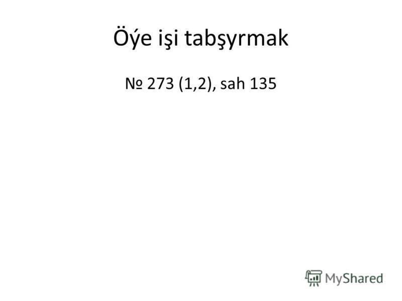 Öýe işi tabşyrmak 273 (1,2), sah 135