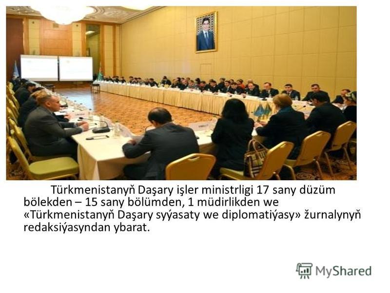 Türkmenistanyň Daşary işler ministrligi 17 sany düzüm bölekden – 15 sany bölümden, 1 müdirlikden we «Türkmenistanyň Daşary syýasaty we diplomatiýasy» žurnalynyň redaksiýasyndan ybarat.