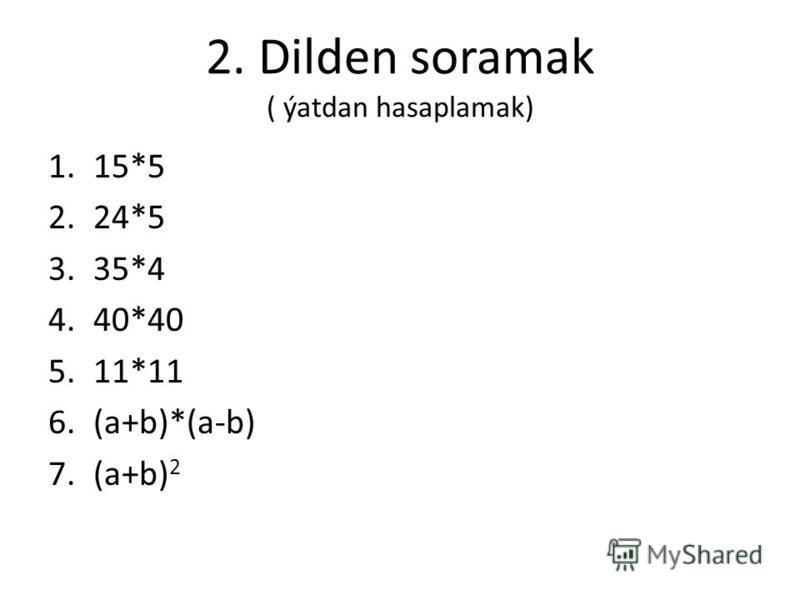 2. Dilden soramak ( ýatdan hasaplamak) 1.15*5 2.24*5 3.35*4 4.40*40 5.11*11 6.(a+b)*(a-b) 7.(a+b) 2