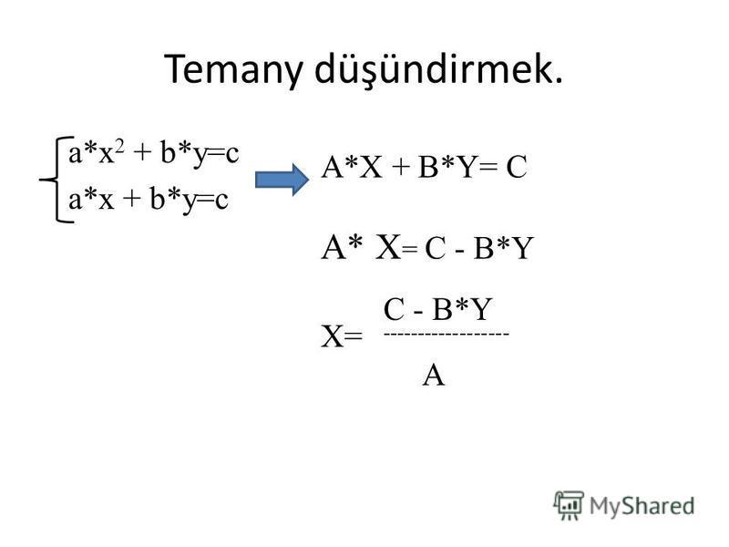 Temany düşündirmek. a*x 2 + b*y=c a*x + b*y=c A*X + B*Y= C A* X = C - B*Y X= C - B*Y ------------------ A