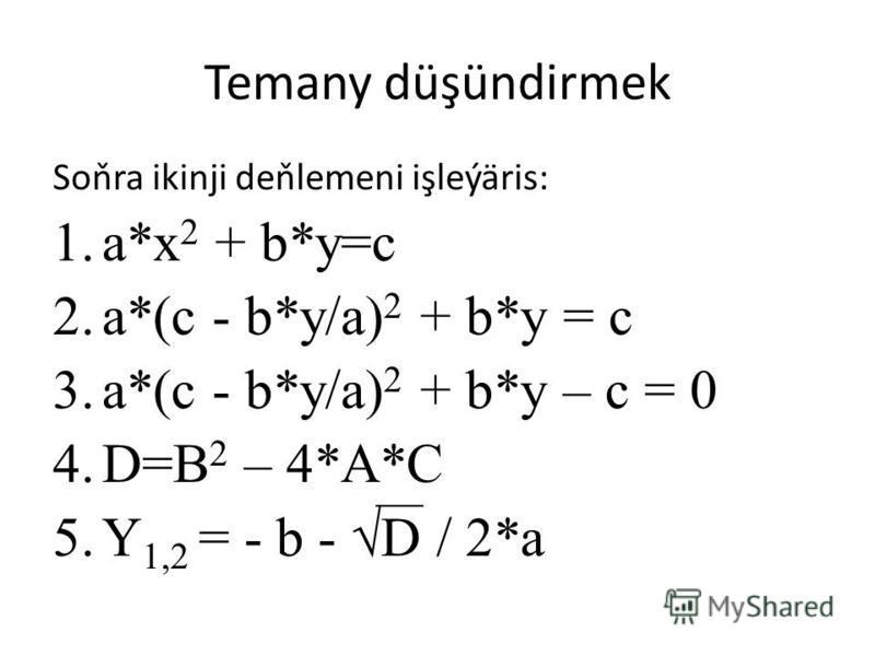 Temany düşündirmek Soňra ikinji deňlemeni işleýäris: 1.a*x 2 + b*y=c 2.a*(c - b*y/a) 2 + b*y = c 3.a*(c - b*y/a) 2 + b*y – c = 0 4.D=B 2 – 4*A*C 5.Y 1,2 = - b - D / 2*a