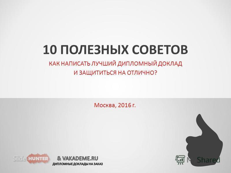 10 ПОЛЕЗНЫХ СОВЕТОВ КАК НАПИСАТЬ ЛУЧШИЙ ДИПЛОМНЫЙ ДОКЛАД И ЗАЩИТИТЬСЯ НА ОТЛИЧНО? 2016 г. Москва, 2016 г.