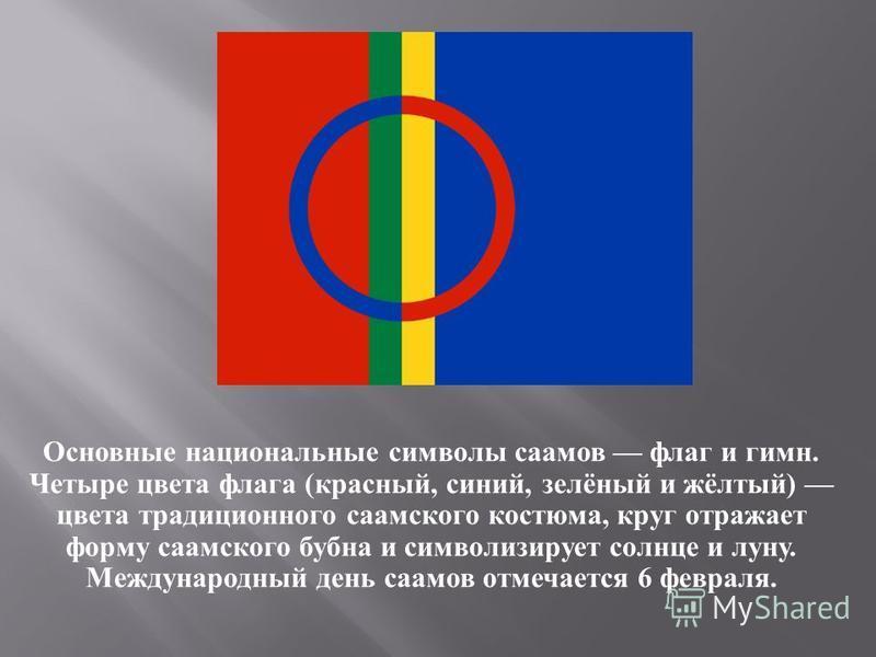 Основные национальные символы саамов флаг и гимн. Четыре цвета флага ( красный, синий, зелёный и жёлтый ) цвета традиционного саамского костюма, круг отражает форму саамского бубна и символизирует солнце и луну. Международный день саамов отмечается 6