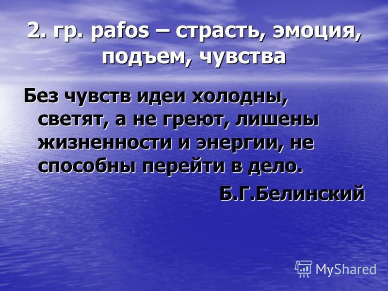 2. гр. pafos – страсть, эмоция, подъем, чувства Без чувств идеи холодны, светят, а не греют, лишены жизненности и энергии, не способны перейти в дело. Б.Г.Белинский